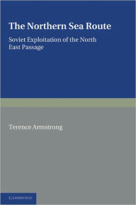 The Northern Sea Route: Soviet Exploitation of the North East Passage - Terence Armstrong