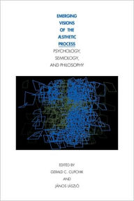 Emerging Visions of the Aesthetic Process: In Psychology, Semiology, and Philosophy - Cupchik Gerald C.