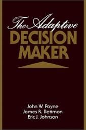 The Adaptive Decision Maker - Payne, John W. / Bettman, James R. / Johnson, Eric J.