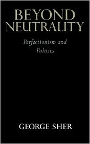 Beyond Neutrality: Perfectionism and Politics - George Sher