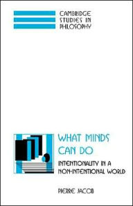 What Minds Can Do: Intentionality in a Non-Intentional World - Pierre Jacob