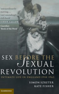 Sex Before the Sexual Revolution: Intimate Life in England 1918-1963 - Simon Szreter
