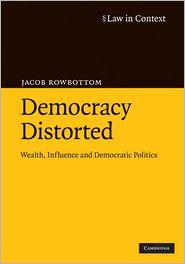 Democracy Distorted: Wealth, Influence and Democratic Politics - Jacob Rowbottom