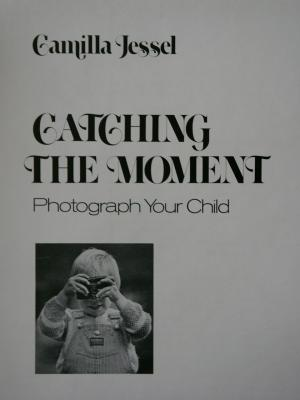 CATCHING THE MOMENT. Photograph Your Child. - Camilla Jessel