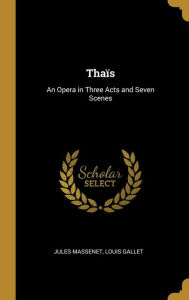 Thaïs: An Opera in Three Acts and Seven Scenes Louis Gallet Jules Massenet Author