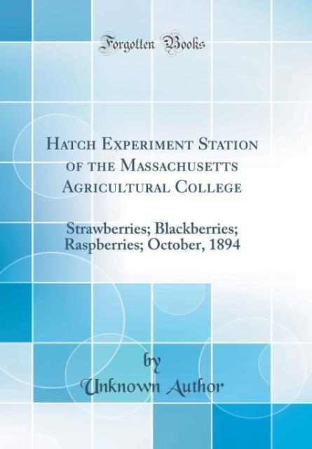 Hatch Experiment Station of the Massachusetts Agricultural College Strawberries; Blackberries; Raspberries; October, 1894 (Classic Reprint)