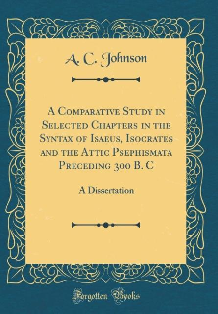 A Comparative Study in Selected Chapters in the Syntax of Isaeus, Isocrates and the Attic Psephismata Preceding 300 B. C als Buch von A. C. Johnson - A. C. Johnson