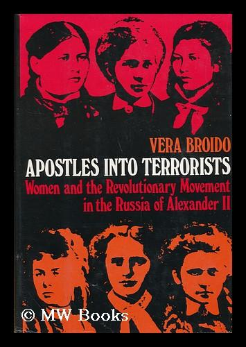 Apostles into terrorists : women and the revolutionary movement in the Russia of Alexander II / by Vera Broido