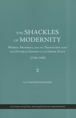 The Shackles of Modernity - Women, Property, and the Transition from the Ottoman Empire to the Greek State, 1750-1850