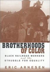 Brotherhoods of Color: Black Railroad Workers and the Struggle for Equality - Arnesen, Eric