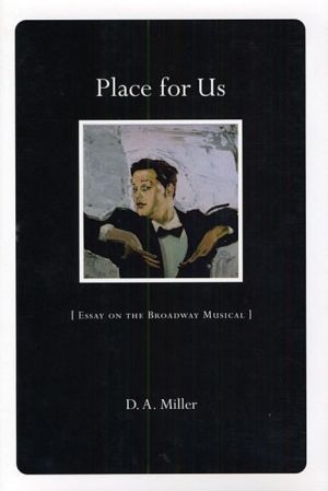 Place for Us: Essay on the Broadway Musical - D.A. Miller
