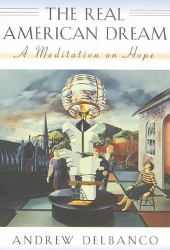The Real American Dream: A Meditation on Hope - Delbanco, Andrew