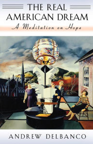 The Real American Dream: A Meditation on Hope - Andrew Delbanco