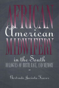 African American Midwifery in the South: Dialogues of Birth, Race, and Memory - Gertrude Jacinta Fraser
