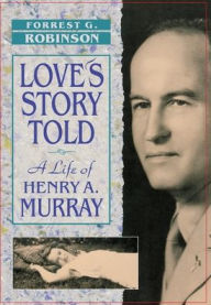Love's Story Told: A Life of Henry A. Murray - Forrest Robinson