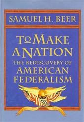To Make a Nation: The Rediscovery of American Federalism - Beer, Samuel H.