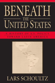 Beneath the United States: A History of U.S. Policy toward Latin America Lars Schoultz Author