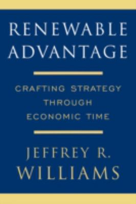 Renewable Advantage: Crafting Strategy Through Economic Time - Williams, Jeffrey R.