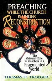 Preaching While the Church Is Under Reconstruction - Troeger, Thomas H.