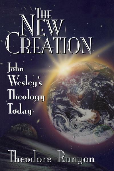The New Creation: John Wesley's Theology Today - Theodore Runyon