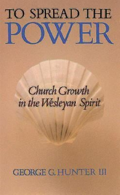 To Spread the Power: Church Growth in the Wesleyan Spirit - Hunter, George G., III