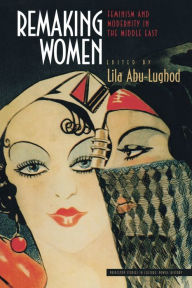 Remaking Women: Feminism and Modernity in the Middle East Lila Abu-Lughod Editor