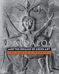 Daidalos and the Origins of Greek Art - Sarah P. Morris