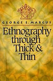 Ethnography Through Thick and Thin - Marcus, George E.
