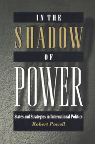 In the Shadow of Power: States and Strategies in International Politics - Robert Powell