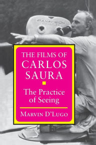 The Films of Carlos Saura: The Practice of Seeing Marvin D'Lugo Author