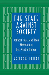 The State against Society: Political Crises and Their Aftermath in East Central Europe Grzegorz Ekiert Author