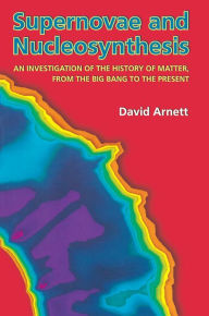 Supernovae and Nucleosynthesis: An Investigation of the History of Matter, from the Big Bang to the Present - David Arnett