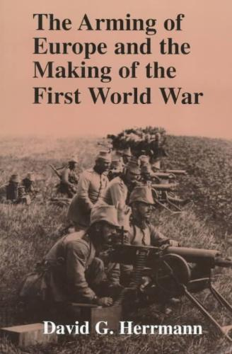 The Arming of Europe and the Making of the First World War - David G. Herrmann