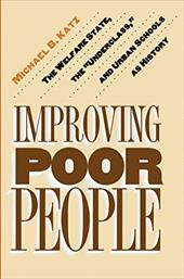 Improving Poor People: The Welfare State, the Underclass, and Urban Schools as History - Katz, Michael B.