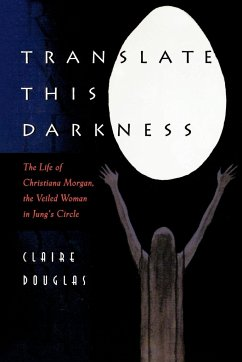 Translate This Darkness: The Life of Christiana Morgan, the Veiled Woman in Jung's Circle - Douglas, Claire