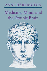 Medicine, Mind, and the Double Brain: A Study in Nineteenth-Century Thought Anne Harrington Author