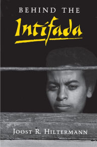 Behind the Intifada: Labor and Women's Movements in the Occupied Territories Joost R. Hiltermann Author