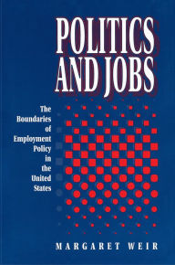 Politics and Jobs: The Boundaries of Employment Policy in the United States Margaret Weir Author