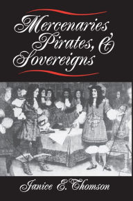 Mercenaries, Pirates, and Sovereigns: State-Building and Extraterritorial Violence in Early Modern Europe - Janice E. Thomson