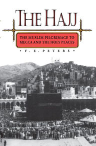 The Hajj: The Muslim Pilgrimage to Mecca and the Holy Places F. E. Peters Author