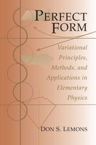 Perfect Form: Variational Principles, Methods, and Applications in Elementary Physics Don S. Lemons Author