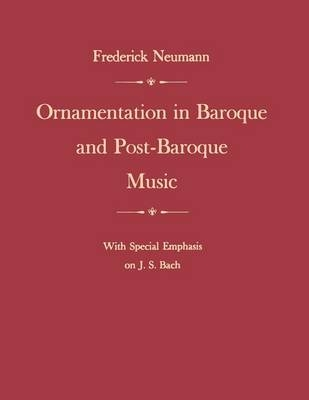 Ornamentation in Baroque and Post-Baroque Music, with Special Emphasis on J.S. Bach - Frederick Neumann