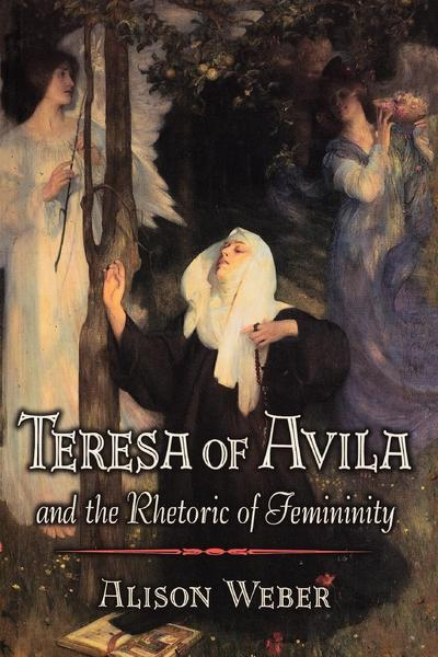 Teresa of Avila and the Rhetoric of Femininity - Alison Weber