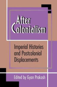After Colonialism: Imperial Histories and Postcolonial Displacements Gyan Prakash Editor