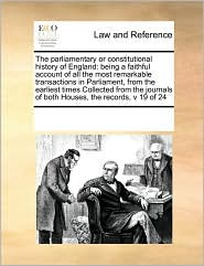 The parliamentary or constitutional history of England: being a faithful account of all the most remarkable transactions in Parliament, from the earliest times Collected from the journals of both Houses, the records, v 19 of 24 - See Notes Multiple Contributors