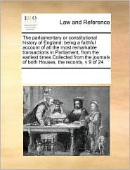 The parliamentary or constitutional history of England: being a faithful account of all the most remarkable transactions in Parliament, from the earliest times Collected from the journals of both Houses, the records, v 9 of 24 - See Notes Multiple Contributors