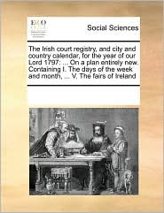 The Irish court registry, and city and country calendar, for the year of our Lord 1797: . On a plan entirely new. Containing I. The days of the week and month, . V. The fairs of Ireland - See Notes Multiple Contributors