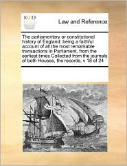 The parliamentary or constitutional history of England: being a faithful account of all the most remarkable transactions in Parliament, from the earliest times Collected from the journals of both Houses, the records, v 18 of 24 - See Notes Multiple Contributors