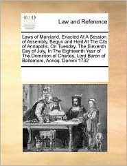 Laws Of Maryland, Enacted At A Session Of Assembly, Begun And Held At The City Of Annapolis, On Tuesday, The Eleventh Day Of July, In The Eighteenth Year Of The Dominion Of Charles, Lord Baron Of Baltemore, Annoq. Domini 1732 - See Notes Multiple Contributors