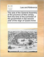 The acts of the General Assembly of the province of New-Jersey, from the time of the surrender of the government in the second year of the reign of Queen Anne - See Notes Multiple Contributors